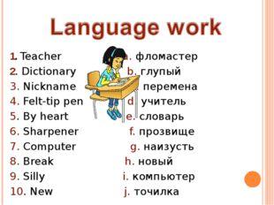 1. Teacher a. фломастер 2. Dictionary b. глупый 3. Nickname с. перемена 4. Fe