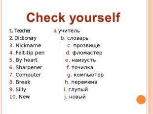 1. Teacher a. учитель 2. Dictionary b. словарь 3. Nickname с. прозвище 4. Fel