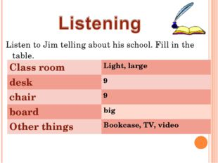 Listen to Jim telling about his school. Fill in the table. Class room	Light,