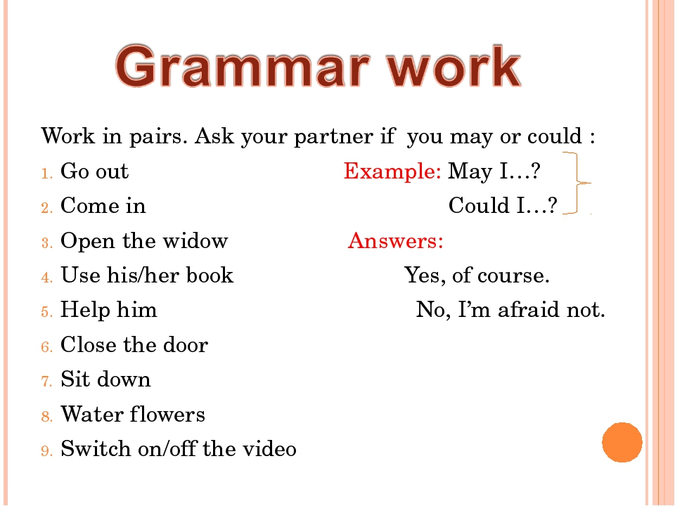 Work in pairs. Ask your partner if you may or could : Go out Example: May I…?...