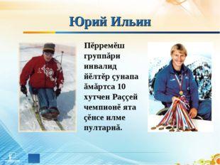 Юрий Ильин Пĕрремĕш группăри инвалид йĕлтĕр çунапа ăмăртса 10 хутчен Раççей ч