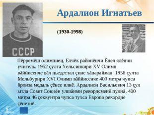 Ардалион Игнатьев Пĕрремĕш олимпиец, Елчĕк районĕнчи Ĕнел ялĕнчи учитель. 195