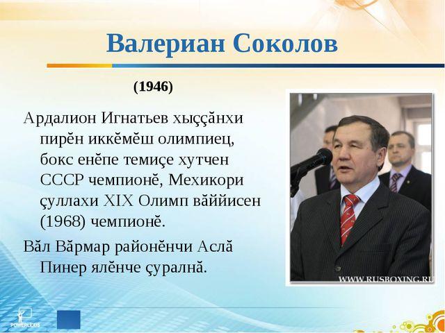 Валериан Соколов Ардалион Игнатьев хыççăнхи пирĕн иккĕмĕш олимпиец, бокс енĕп...