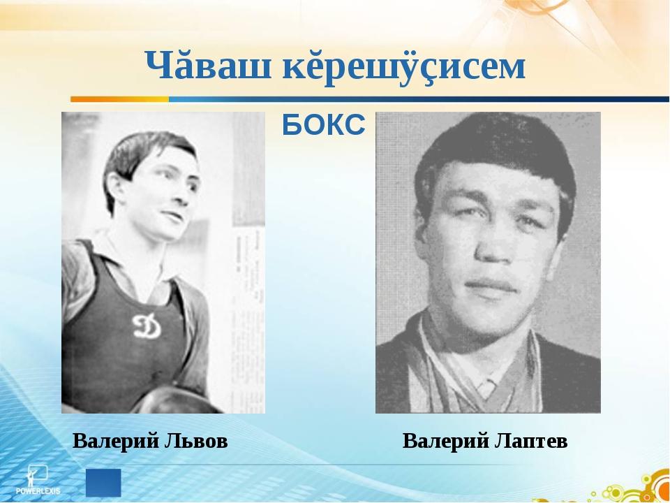 Чăваш кĕрешÿçисем Валерий Львов БОКС Валерий Лаптев