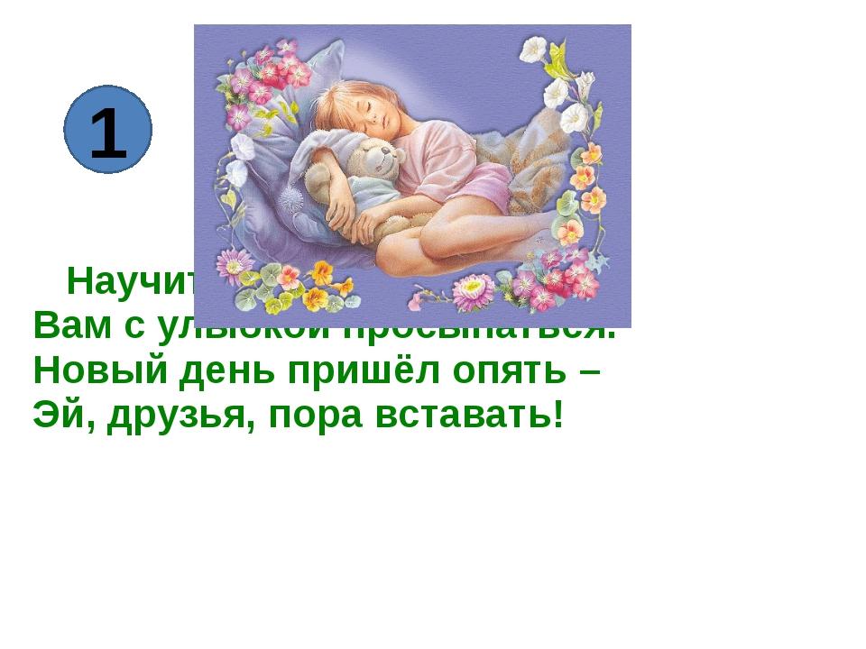 Научиться надо, братцы, Вам с улыбкой просыпаться. Новый день пришёл опять –...