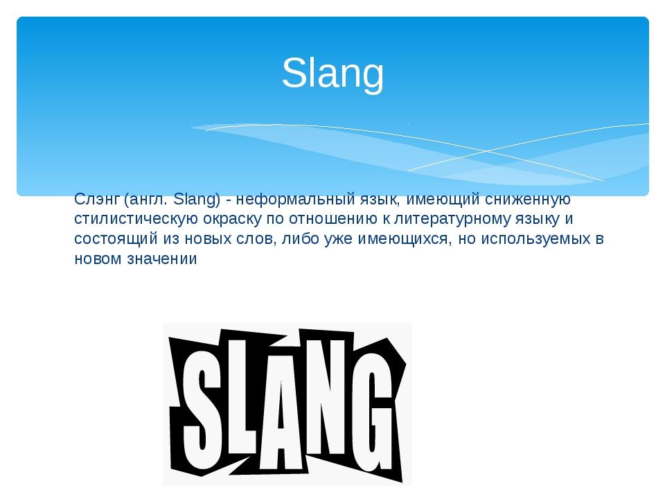 Slang Слэнг (англ. Slang) - неформальный язык, имеющий сниженную стилистическ...