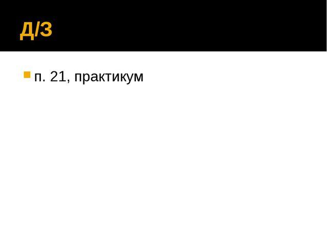 Д/З п. 21, практикум