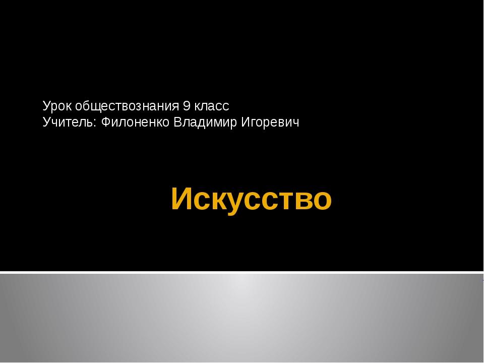Искусство Урок обществознания 9 класс Учитель: Филоненко Владимир Игоревич