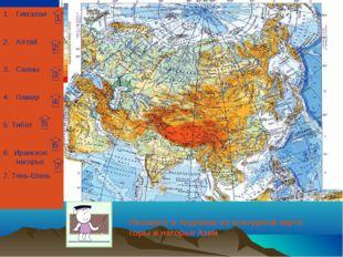 Гималаи Алтай Саяны Памир 5. Тибет 6. Иранское нагорье 7. Тянь-Шань 1 2 3 4 5