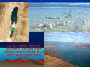 Мертвым морем называют, фактически, большое озеро, которое имеет 76 километро