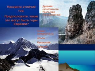 Назовите отличие гор. Предположите, какие это могут быть горы Евразии? Древня