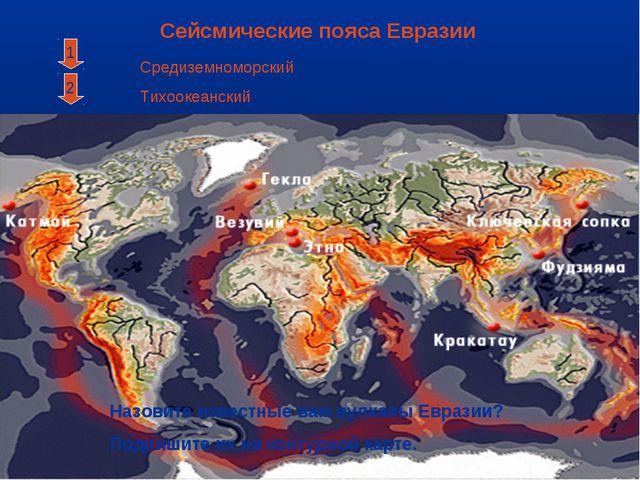 Сейсмические пояса Евразии 2 1 Средиземноморский Тихоокеанский Назовите извес...