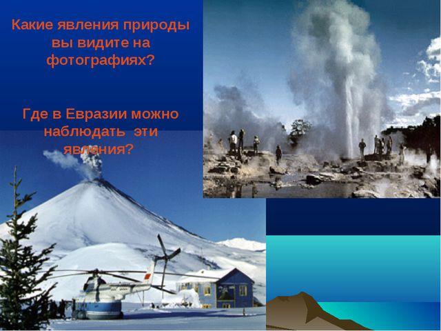 Какие явления природы вы видите на фотографиях? Где в Евразии можно наблюдать...