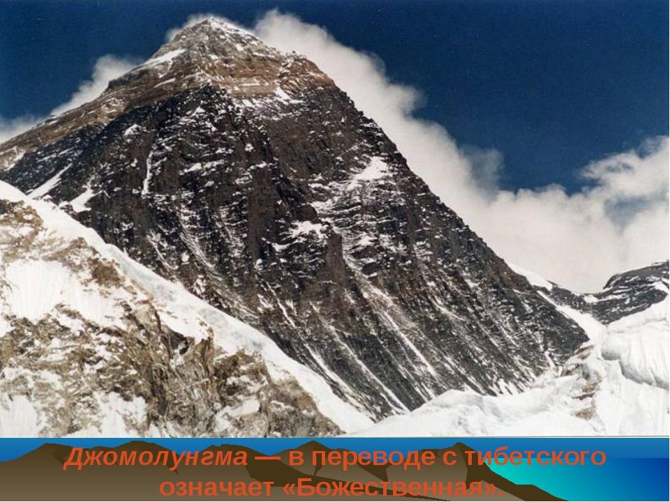 Джомолунгма— в переводе с тибетского означает «Божественная».