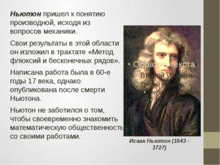 Ньютон пришел к понятию производной, исходя из вопросов механики. Свои резуль