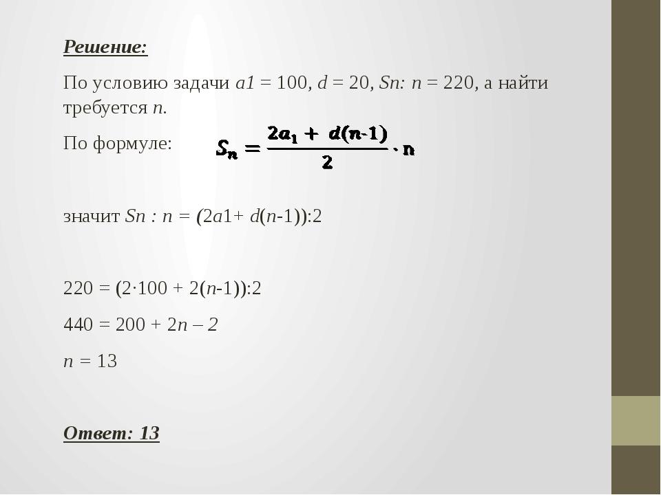 Решение: По условию задачи а1 = 100, d = 20, Sn: n = 220, а найти требуется n...