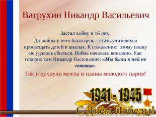 Ватрухин Никандр Васильевич Застал войну в 16 лет. До войны у него была цель