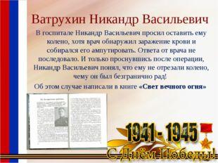 Ватрухин Никандр Васильевич В госпитале Никандр Васильевич просил оставить ем