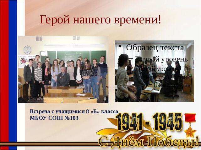 Герой нашего времени! Встреча с учащимися 8 «Б» класса МБОУ СОШ №103
