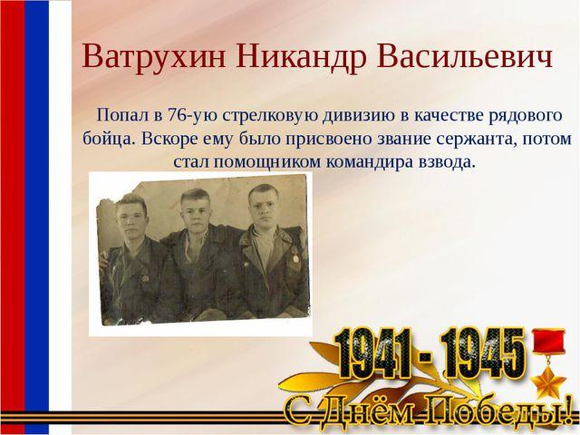 Ватрухин Никандр Васильевич Попал в 76-ую стрелковую дивизию в качестве рядов...