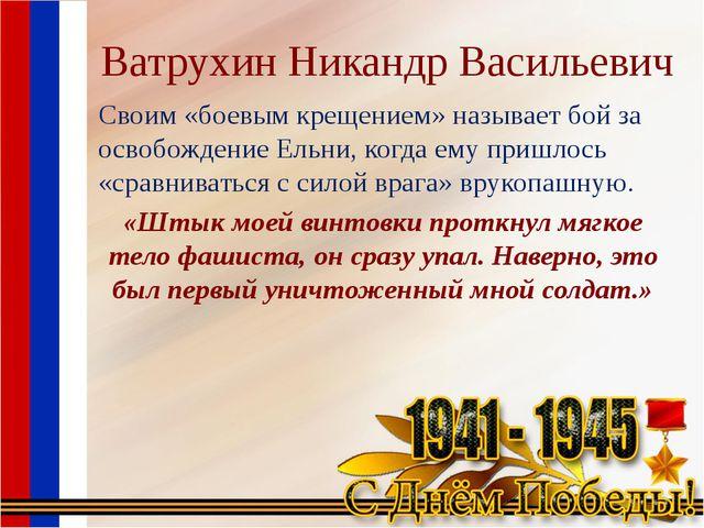 Ватрухин Никандр Васильевич Своим «боевым крещением» называет бой за освобожд...