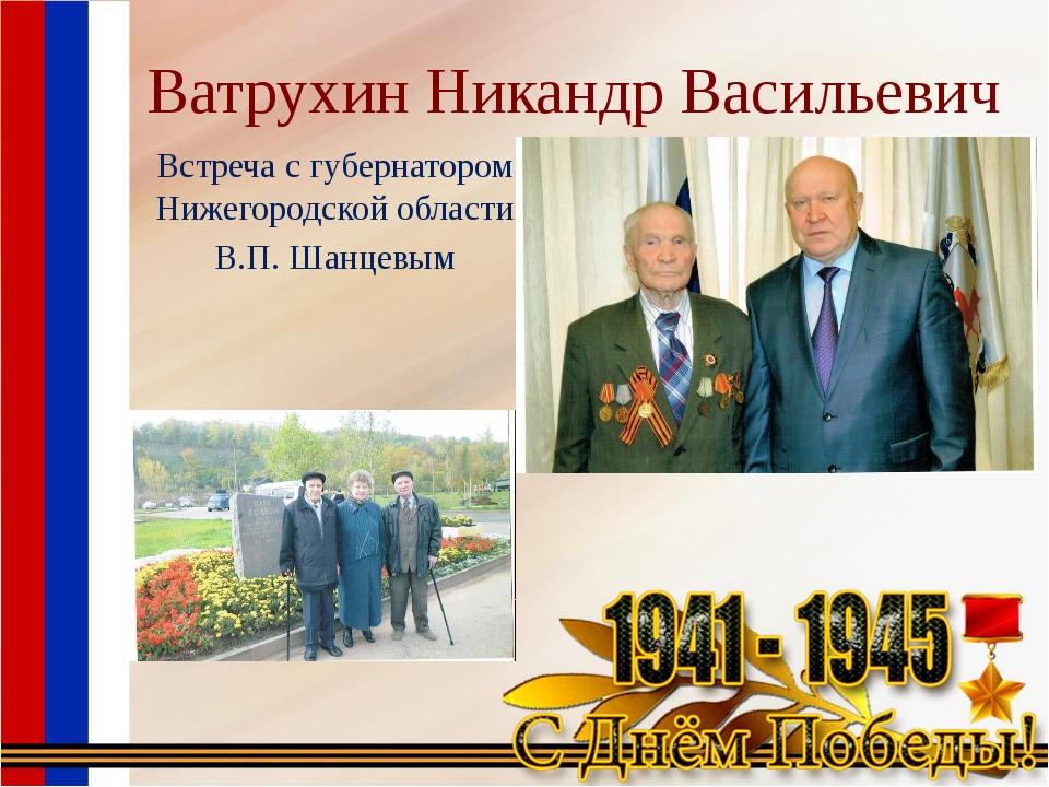 Ватрухин Никандр Васильевич Встреча с губернатором Нижегородской области В.П....