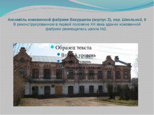 Ансамбль кожевенной фабрики Вахрушева (корпус 2),пер. Школьний, 6 В реконстр
