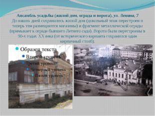 Ансамбль усадьбы (жилой дом, ограда и ворота),ул. Ленина, 7 До наших дней со