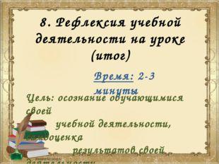 8. Рефлексия учебной деятельности на уроке (итог) Цель: осознание обучающимис