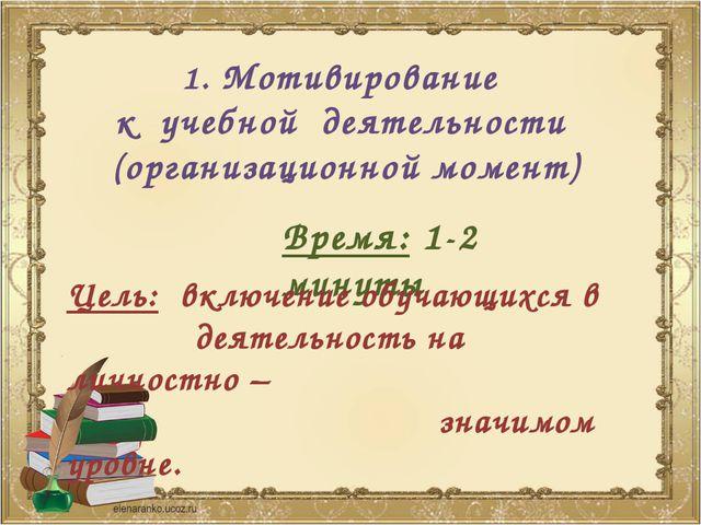 1. Мотивирование к учебной деятельности (организационной момент) Время: 1-2 м...
