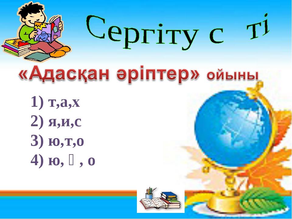1) т,а,х 2) я,и,с 3) ю,т,о 4) ю, қ, о