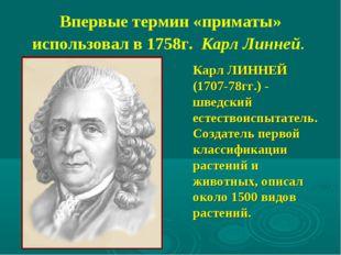 Впервые термин «приматы» использовал в 1758г. Карл Линней. Карл ЛИННЕЙ (1707-