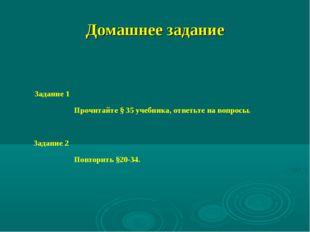 Домашнее задание Задание 1 Прочитайте § 35 учебника, ответьте на вопросы. Зад