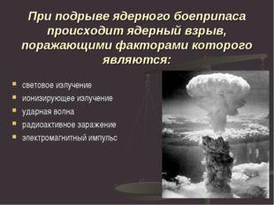 При подрыве ядерного боеприпаса происходит ядерный взрыв, поражающими фактора