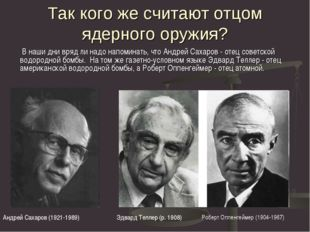 Так кого же считают отцом ядерного оружия? В наши дни вряд ли надо напоминать