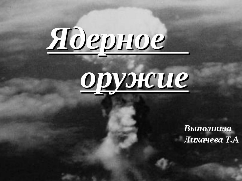 Ядерное оружие Выполнила Лихачева Т.А