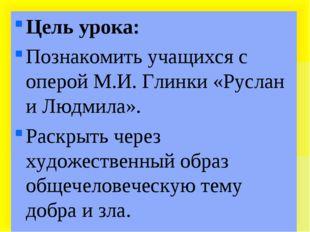 Цель урока: Познакомить учащихся с оперой М.И. Глинки «Руслан и Людмила». Ра