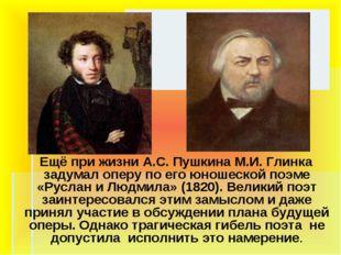 Ещё при жизни А.С. Пушкина М.И. Глинка задумал оперу по его юношеской поэме