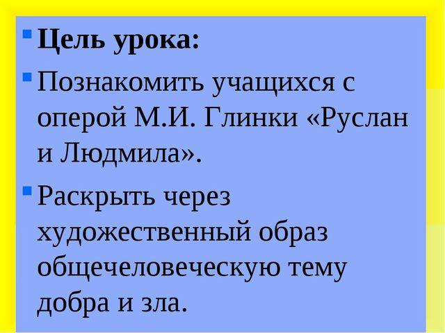 Цель урока: Познакомить учащихся с оперой М.И. Глинки «Руслан и Людмила». Ра...