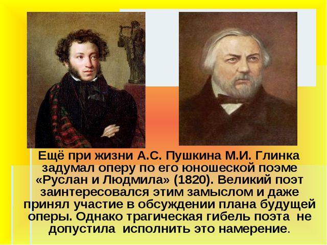 Ещё при жизни А.С. Пушкина М.И. Глинка задумал оперу по его юношеской поэме...