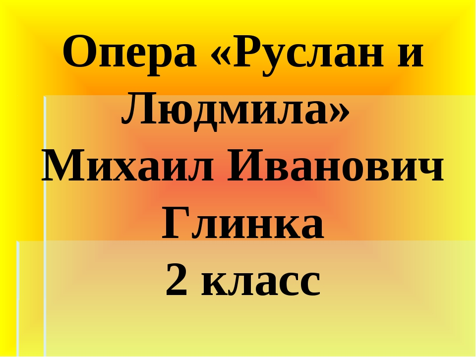 Опера «Руслан и Людмила» Михаил Иванович Глинка 2 класс