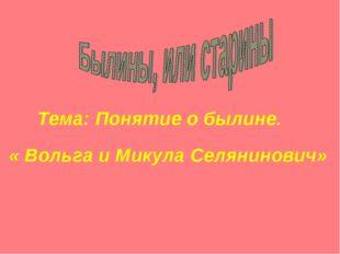 Тема: Понятие о былине. « Вольга и Микула Селянинович»