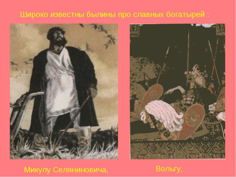 Широко известны былины про славных богатырей : Микулу Селяниновича, Вольгу,