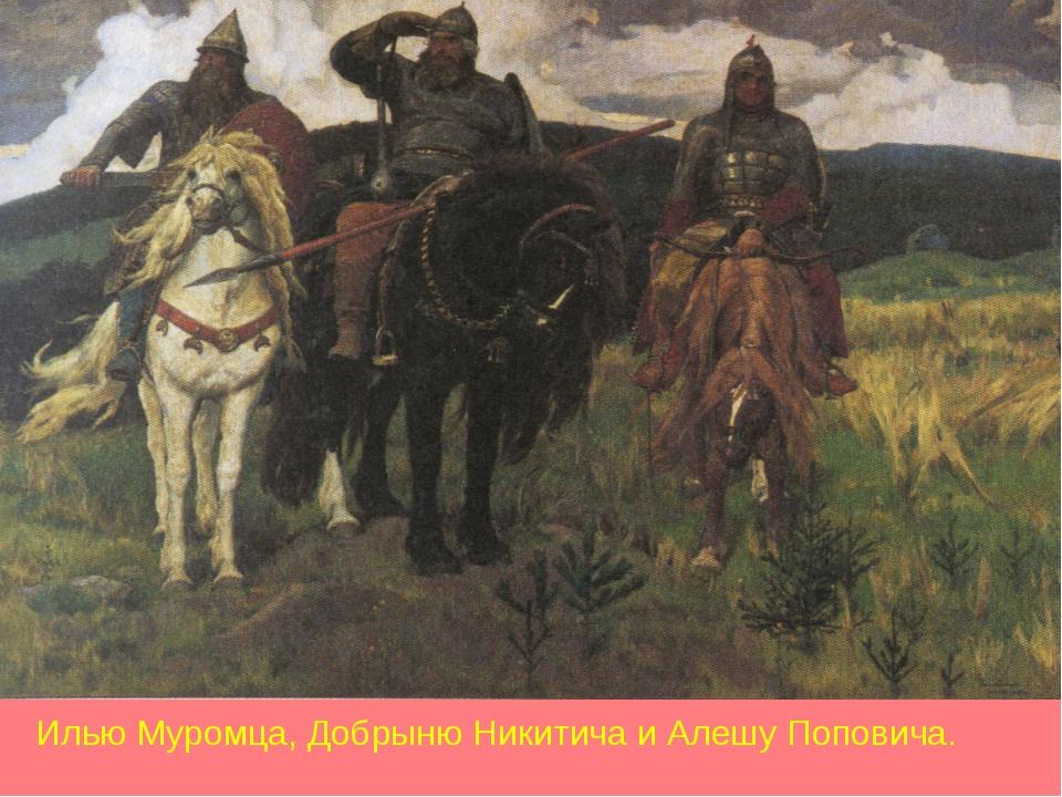 Илью Муромца, Добрыню Никитича и Алешу Поповича.