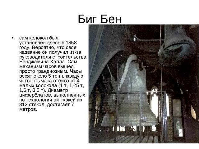 Биг Бен сам колокол был установлен здесь в 1858 году. Вероятно, что свое назв...