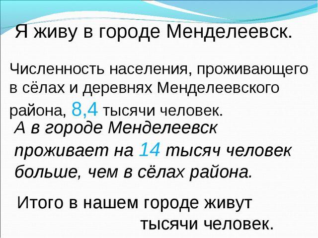 Я живу в городе Менделеевск. Численность населения, проживающего в сёлах и де...