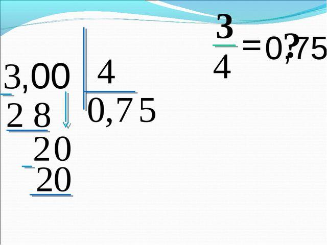 3 4 = ? 3 4 0, ,00 7 2 8 2 0 5 20 0,75