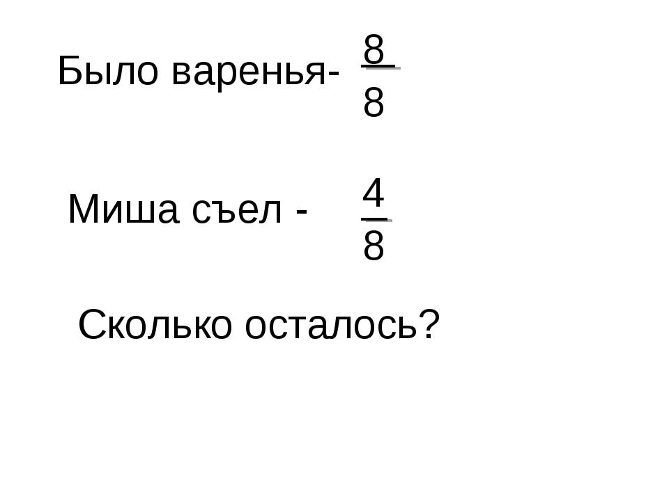 Было варенья- Миша съел - 8 8 4 8 Сколько осталось?