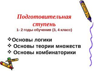 Подготовительная ступень 1- 2 годы обучения (3, 4 класс) Основы логики Основы