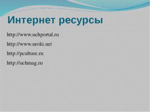 Интернет ресурсы http://www.uchportal.ru http://www.uroki.net http://pculture
